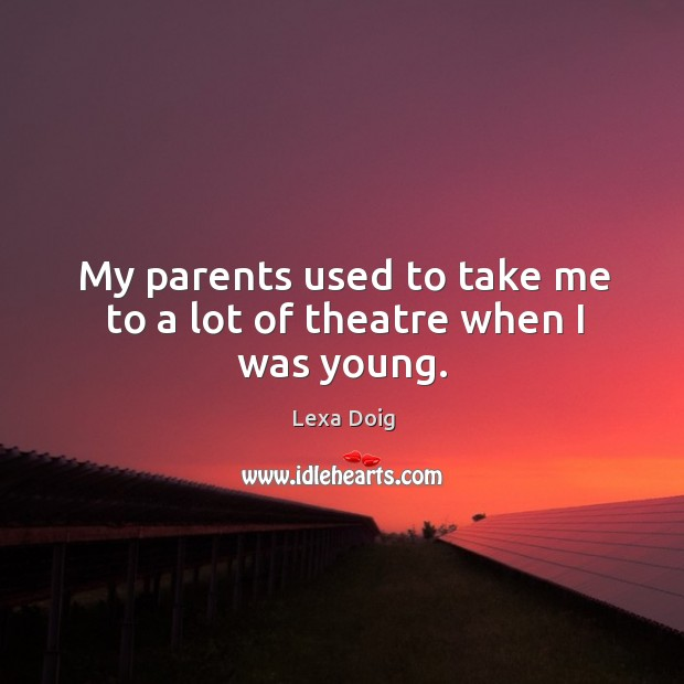 My parents used to take me to a lot of theatre when I was young. Lexa Doig Picture Quote