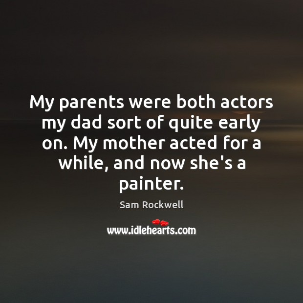 My parents were both actors my dad sort of quite early on. Sam Rockwell Picture Quote