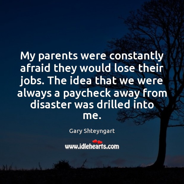 My parents were constantly afraid they would lose their jobs. The idea Gary Shteyngart Picture Quote