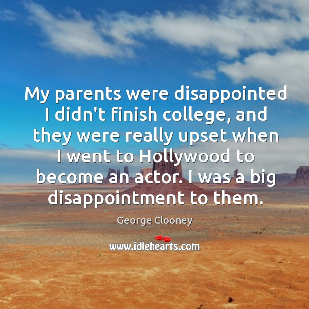 My parents were disappointed I didn't finish college, and they were really George Clooney Picture Quote