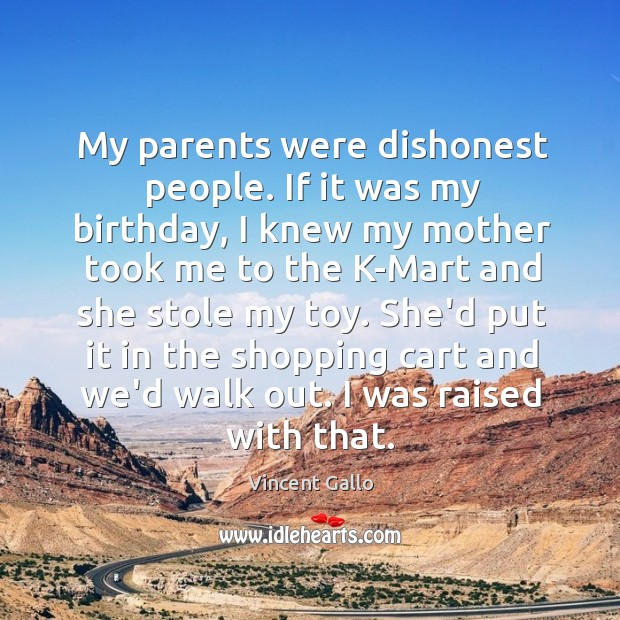 My parents were dishonest people. If it was my birthday, I knew Image