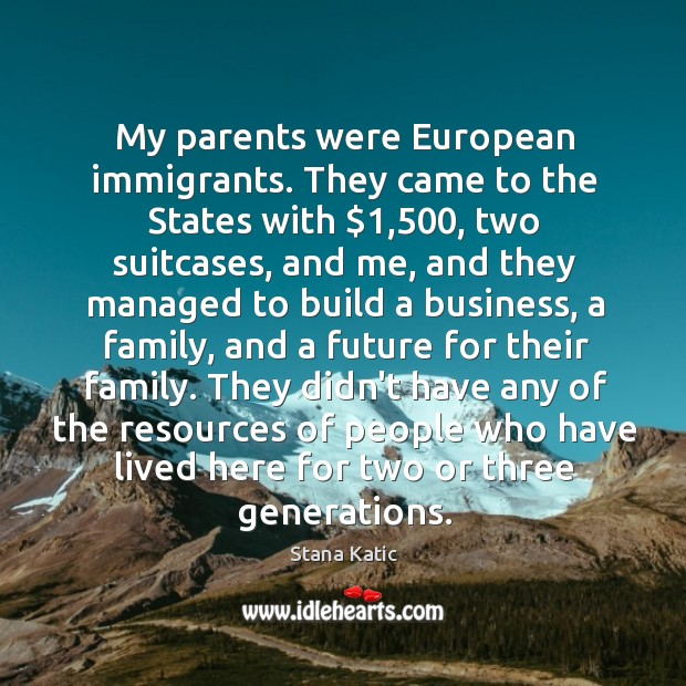 Image, My parents were European immigrants. They came to the States with $1,500, two