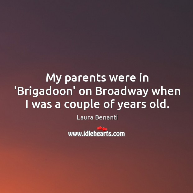 My parents were in 'Brigadoon' on Broadway when I was a couple of years old. Laura Benanti Picture Quote