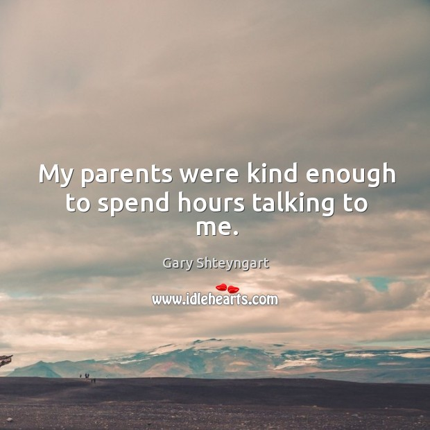 My parents were kind enough to spend hours talking to me. Gary Shteyngart Picture Quote