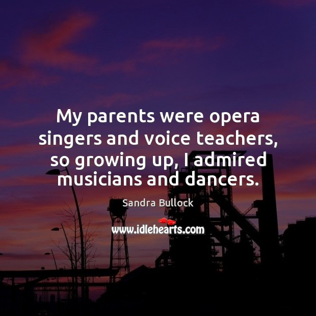 My parents were opera singers and voice teachers, so growing up, I Sandra Bullock Picture Quote