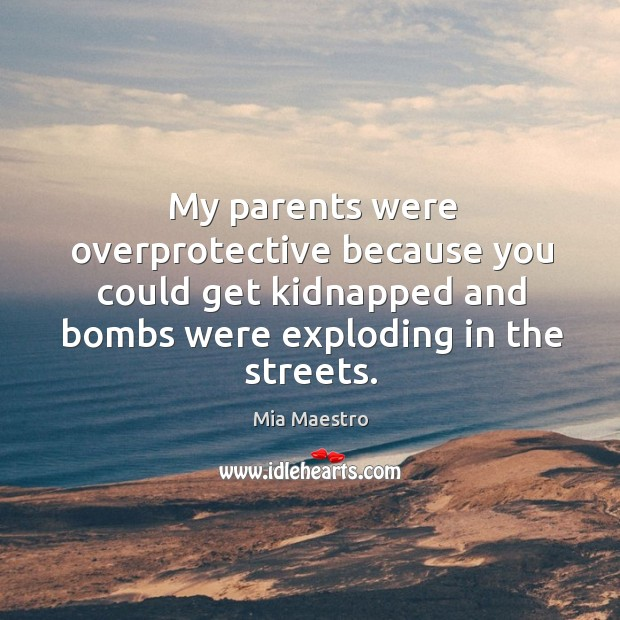 My parents were overprotective because you could get kidnapped and bombs were exploding in the streets. Image