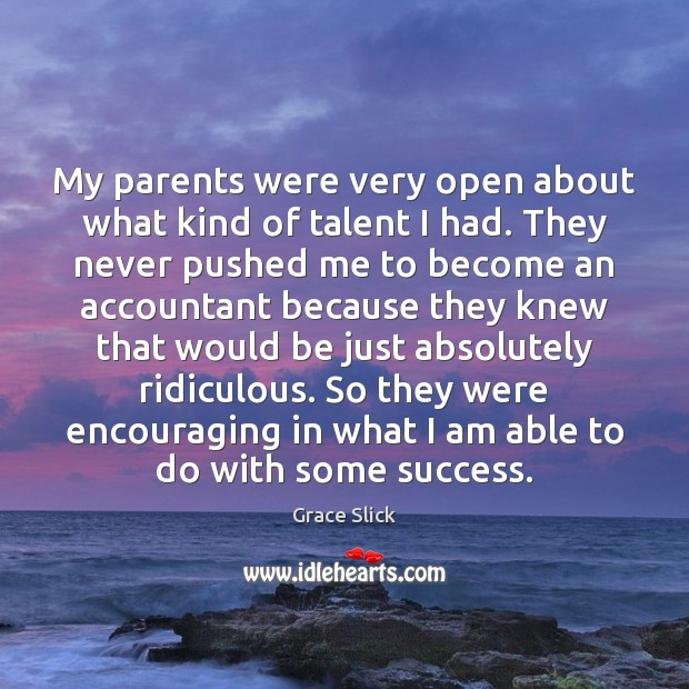 My parents were very open about what kind of talent I had. Grace Slick Picture Quote