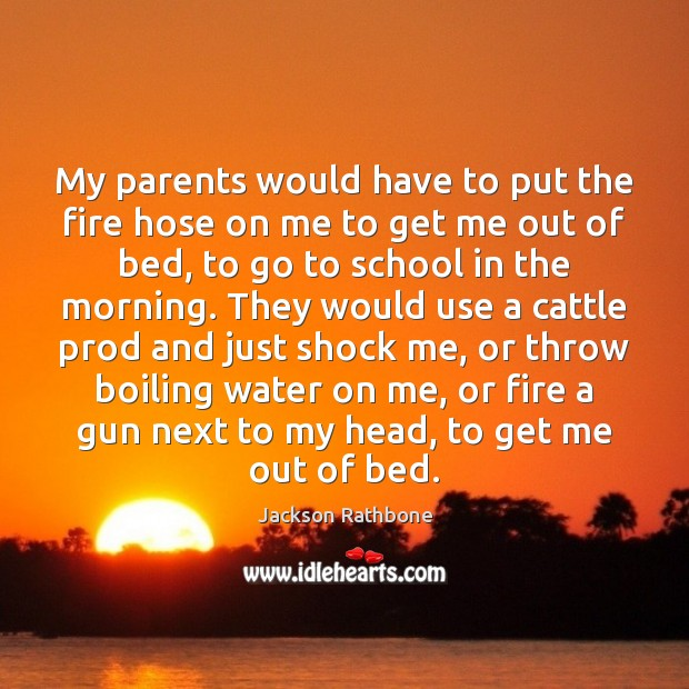 My parents would have to put the fire hose on me to Image
