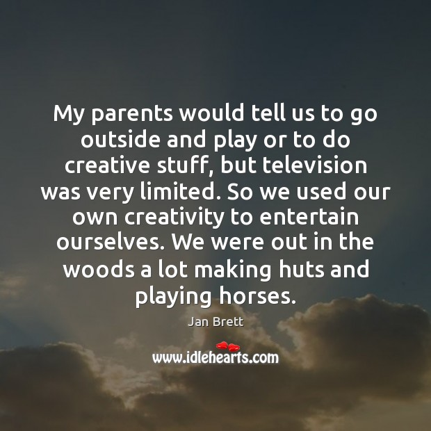 My parents would tell us to go outside and play or to Image