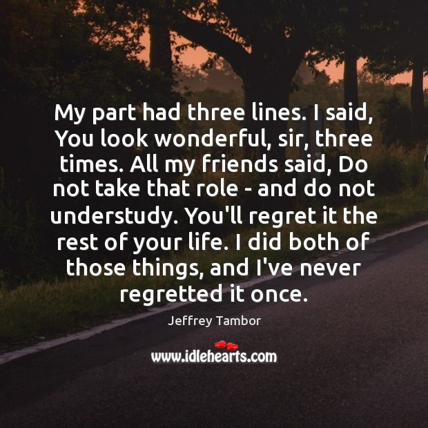 My part had three lines. I said, You look wonderful, sir, three Image