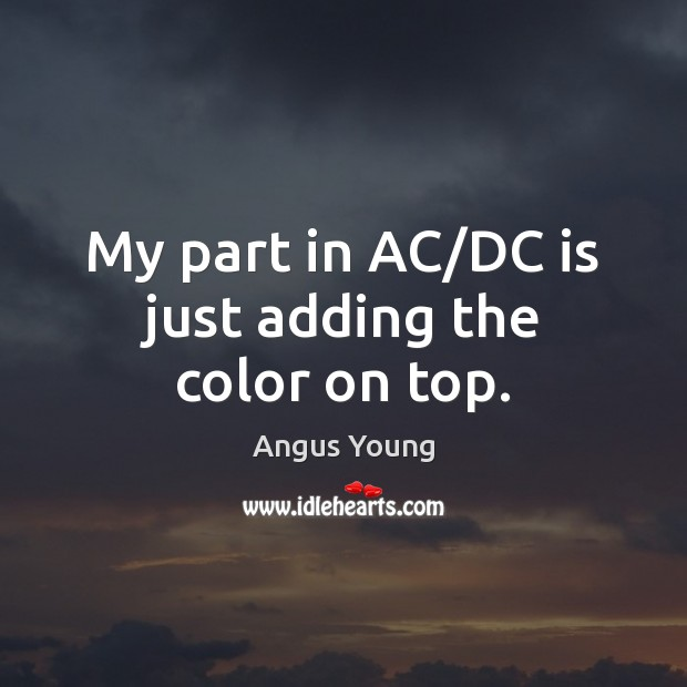 My part in AC/DC is just adding the color on top. Angus Young Picture Quote