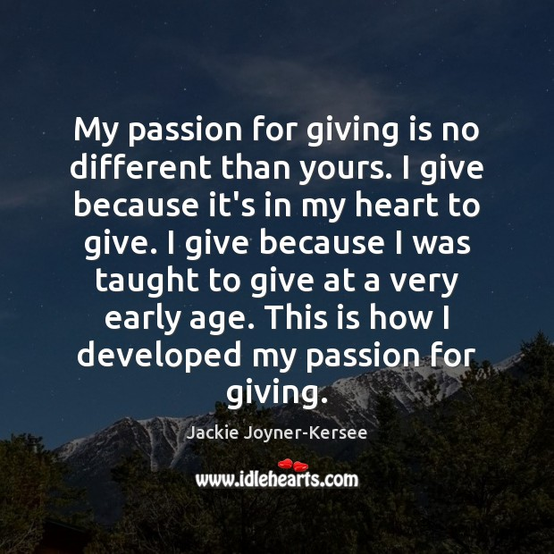 My passion for giving is no different than yours. I give because Image