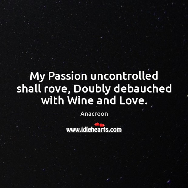 My Passion uncontrolled shall rove, Doubly debauched with Wine and Love. Image