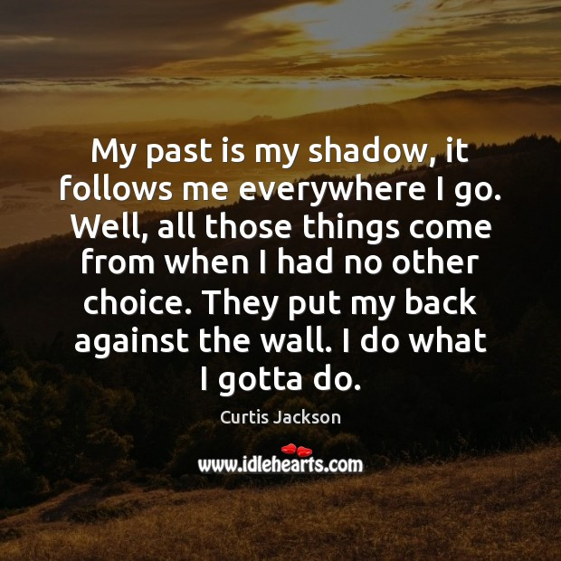 My past is my shadow, it follows me everywhere I go. Well, Curtis Jackson Picture Quote