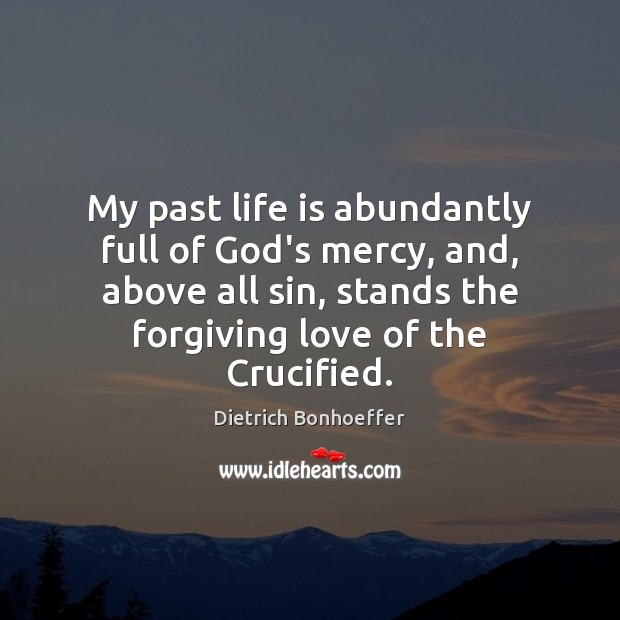 My past life is abundantly full of God's mercy, and, above all Dietrich Bonhoeffer Picture Quote
