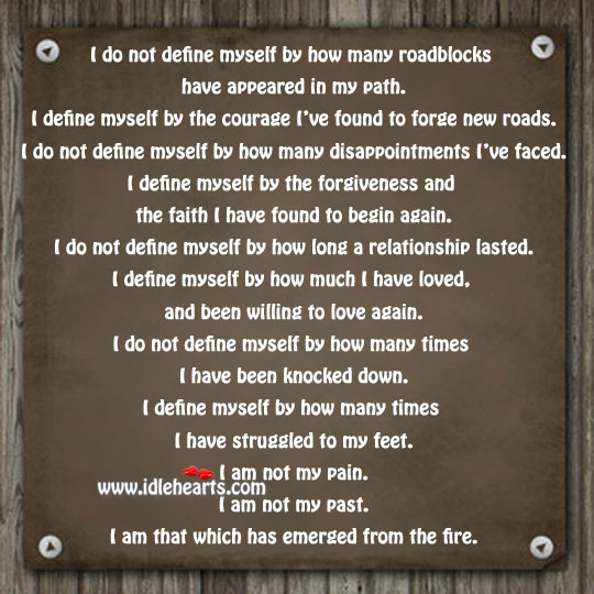 I Define Myself By The Courage I've Found To Forge New Roads.