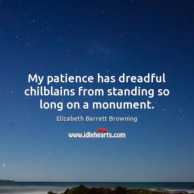 My patience has dreadful chilblains from standing so long on a monument. Elizabeth Barrett Browning Picture Quote