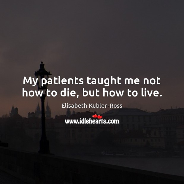 Image, My patients taught me not how to die, but how to live.