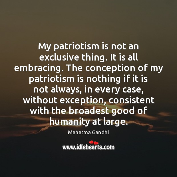 My patriotism is not an exclusive thing. It is all embracing. The Patriotism Quotes Image