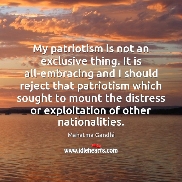 My patriotism is not an exclusive thing. It is all-embracing and I Patriotism Quotes Image