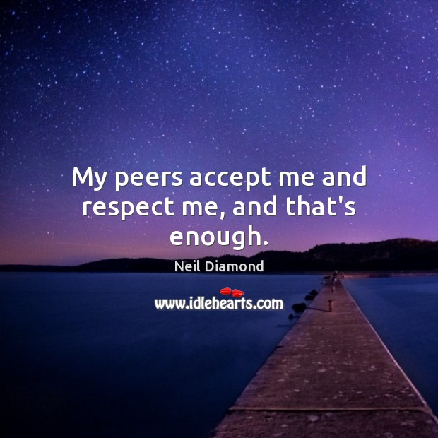 Image, My peers accept me and respect me, and that's enough.