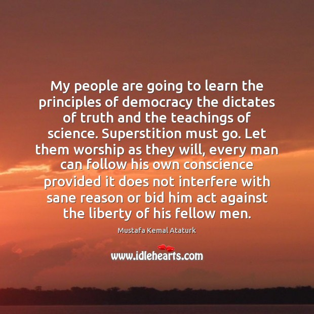 My people are going to learn the principles of democracy the dictates Mustafa Kemal Ataturk Picture Quote