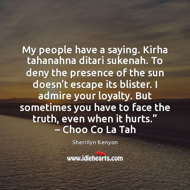 My people have a saying. Kirha tahanahna ditari sukenah. To deny the Image