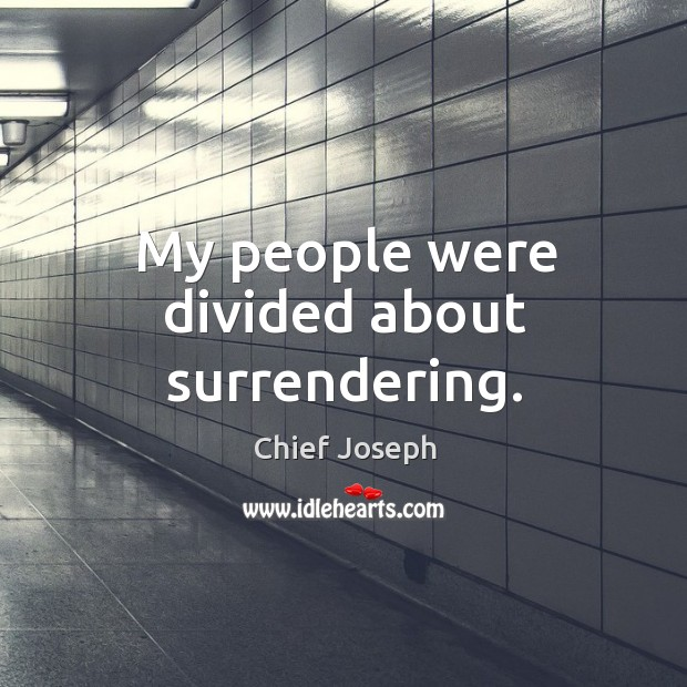 My people were divided about surrendering. Chief Joseph Picture Quote