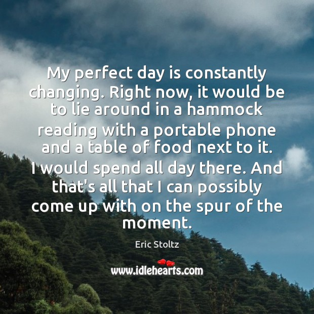 My perfect day is constantly changing. Right now, it would be to Image