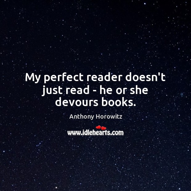 Image, My perfect reader doesn't just read – he or she devours books.