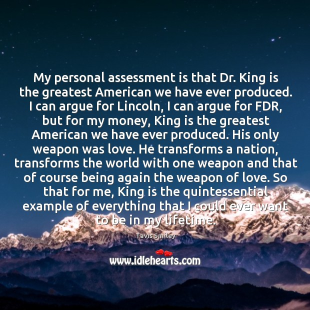 My personal assessment is that dr. King is the greatest american we have ever produced. Image