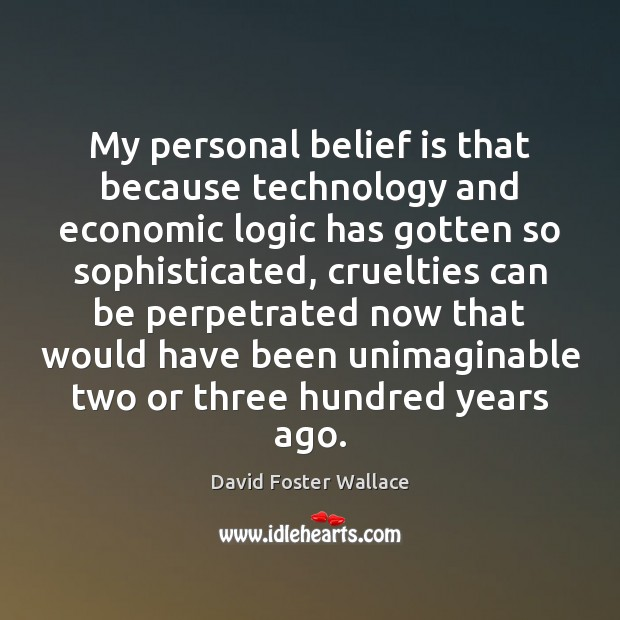 My personal belief is that because technology and economic logic has gotten Belief Quotes Image
