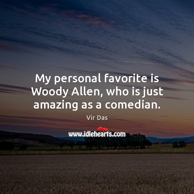 My personal favorite is Woody Allen, who is just amazing as a comedian. Vir Das Picture Quote