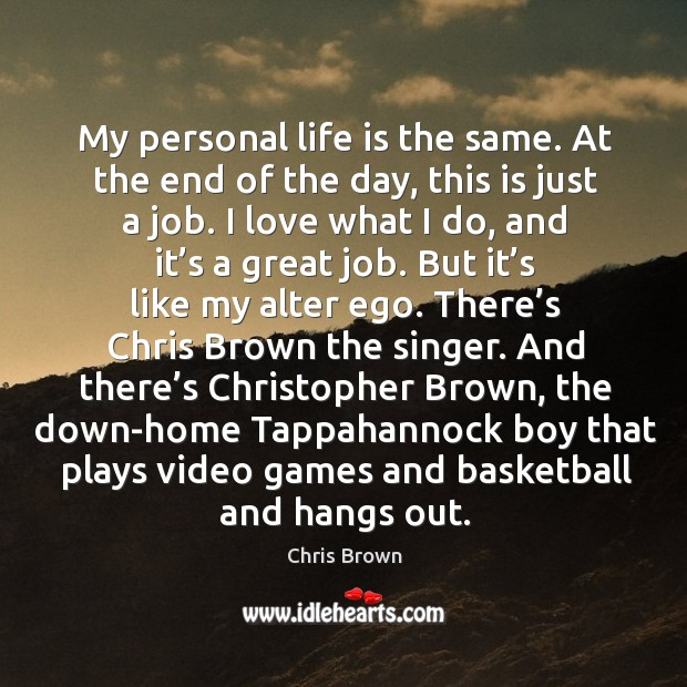 My personal life is the same. At the end of the day, this is just a job. Image