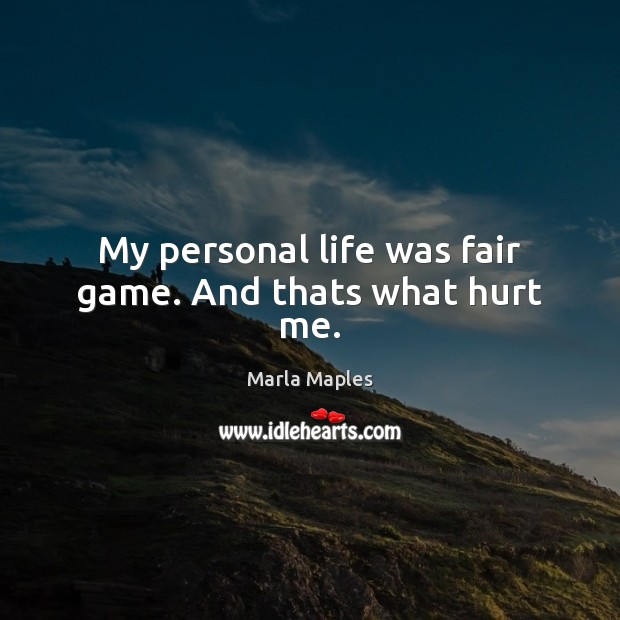 My personal life was fair game. And thats what hurt me. Image