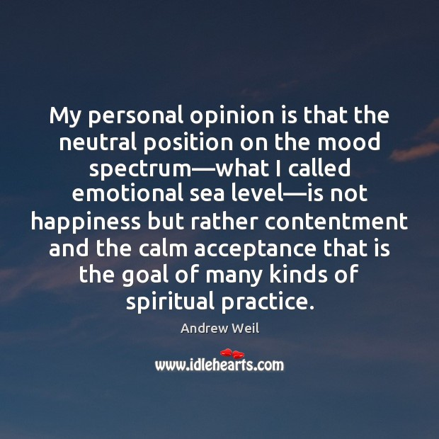My personal opinion is that the neutral position on the mood spectrum— Andrew Weil Picture Quote