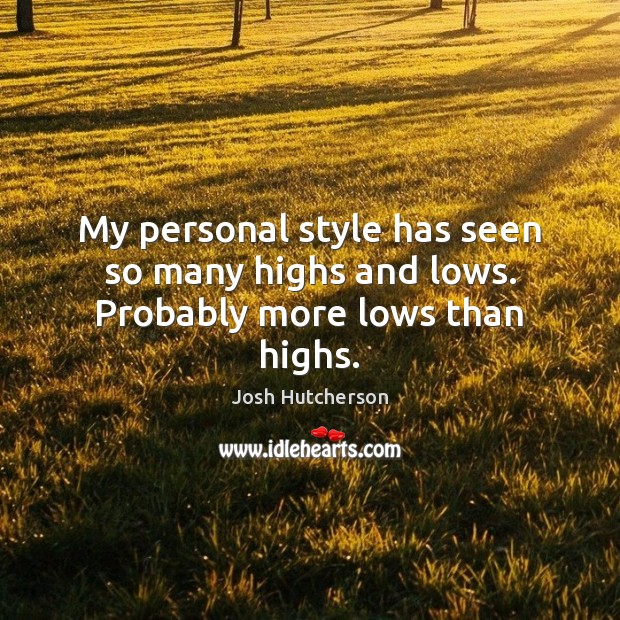 My personal style has seen so many highs and lows. Probably more lows than highs. Josh Hutcherson Picture Quote