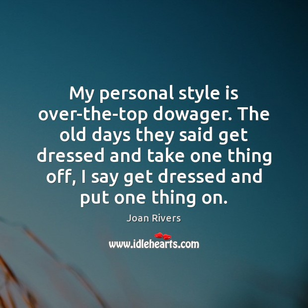 My personal style is over-the-top dowager. The old days they said get Joan Rivers Picture Quote