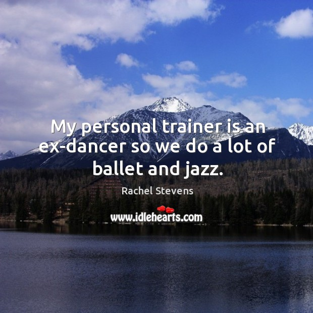 My personal trainer is an ex-dancer so we do a lot of ballet and jazz. Rachel Stevens Picture Quote