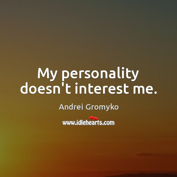 Image, My personality doesn't interest me.