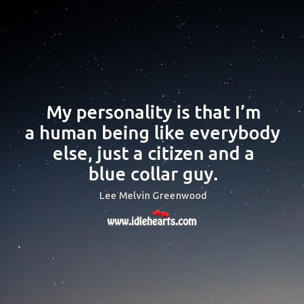 My personality is that I'm a human being like everybody else, just a citizen and a blue collar guy. Image