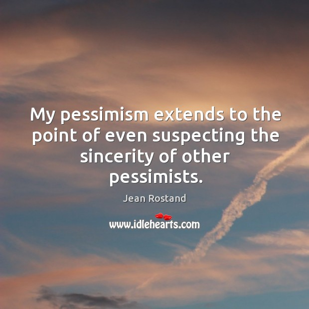 My pessimism extends to the point of even suspecting the sincerity of other pessimists. Jean Rostand Picture Quote