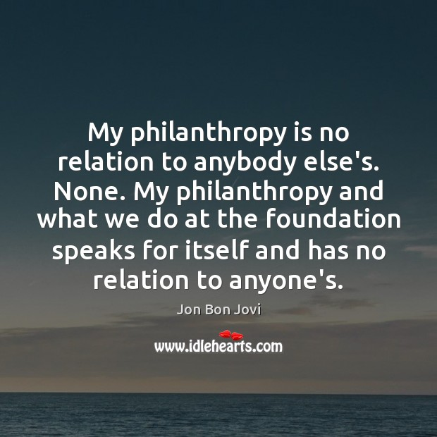 My philanthropy is no relation to anybody else's. None. My philanthropy and Image