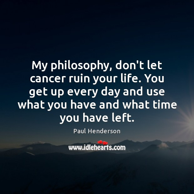 My philosophy, don't let cancer ruin your life. You get up every Image