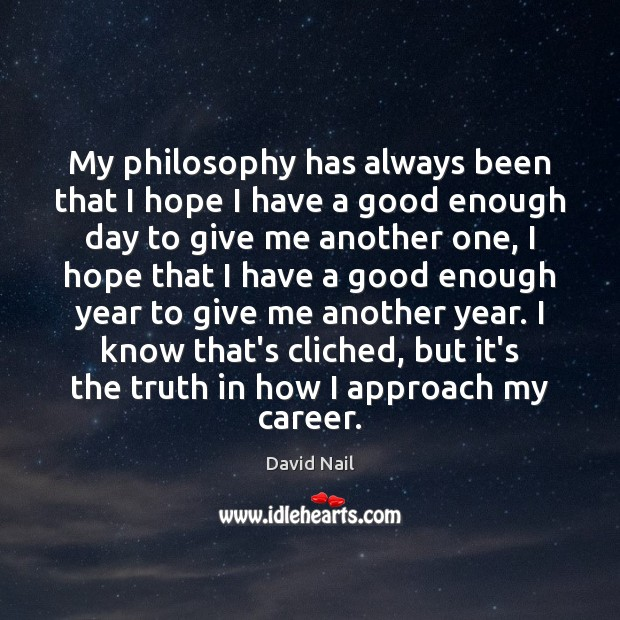 Image, My philosophy has always been that I hope I have a good