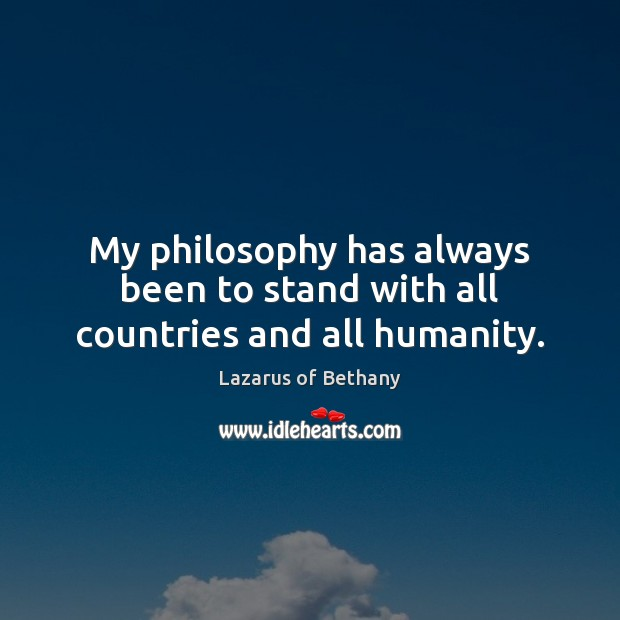 My philosophy has always been to stand with all countries and all humanity. Image