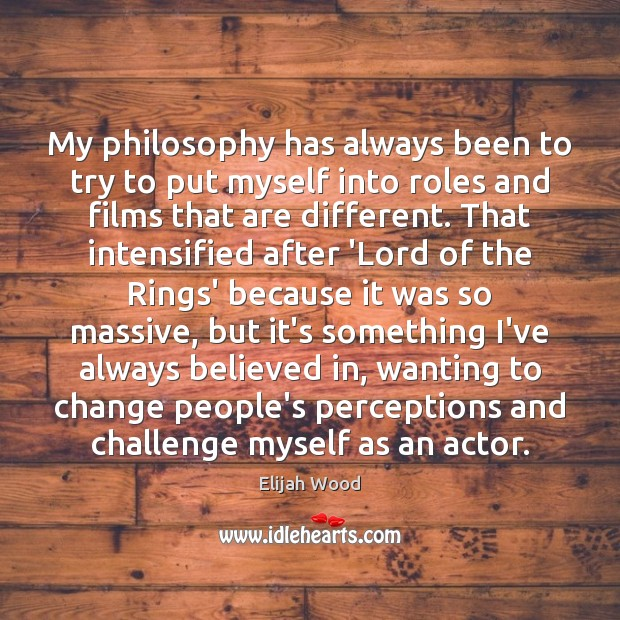 My philosophy has always been to try to put myself into roles Image