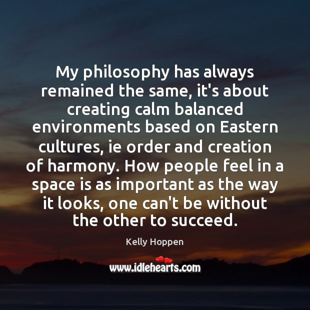 My philosophy has always remained the same, it's about creating calm balanced Space Quotes Image