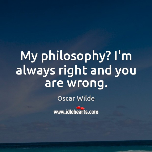 Image, My philosophy? I'm always right and you are wrong.