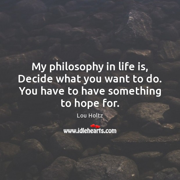 My philosophy in life is, Decide what you want to do. You Lou Holtz Picture Quote